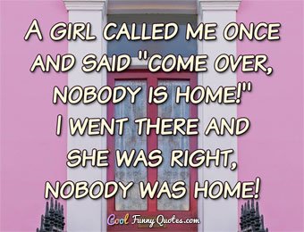 A girl called me once and said 'come over, nobody is home!'  I went there and she was right, nobody was home!
