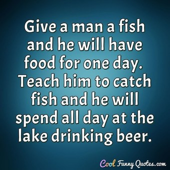 Give a man a fish and he will have food for one day.  Teach him to catch fish and he will spend all day at the lake drinking beer.