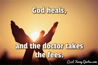 God heals, and the doctor takes the fees. - Benjamin Franklin