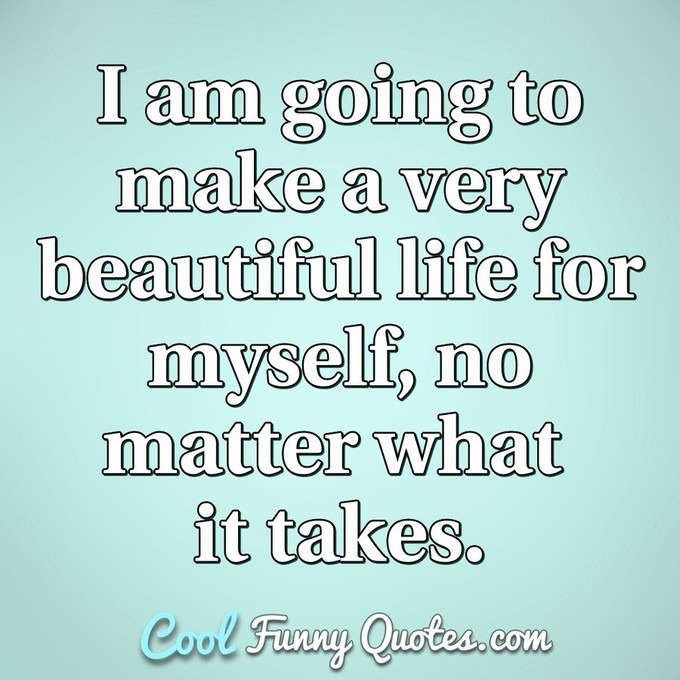 I am going to make a very beautiful life for myself, no matter what it takes. - Anonymous