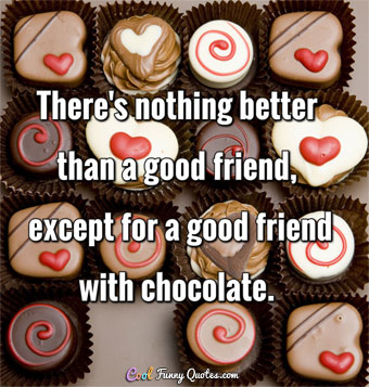There's nothing better than good friend, except for a good friend with chocolate.