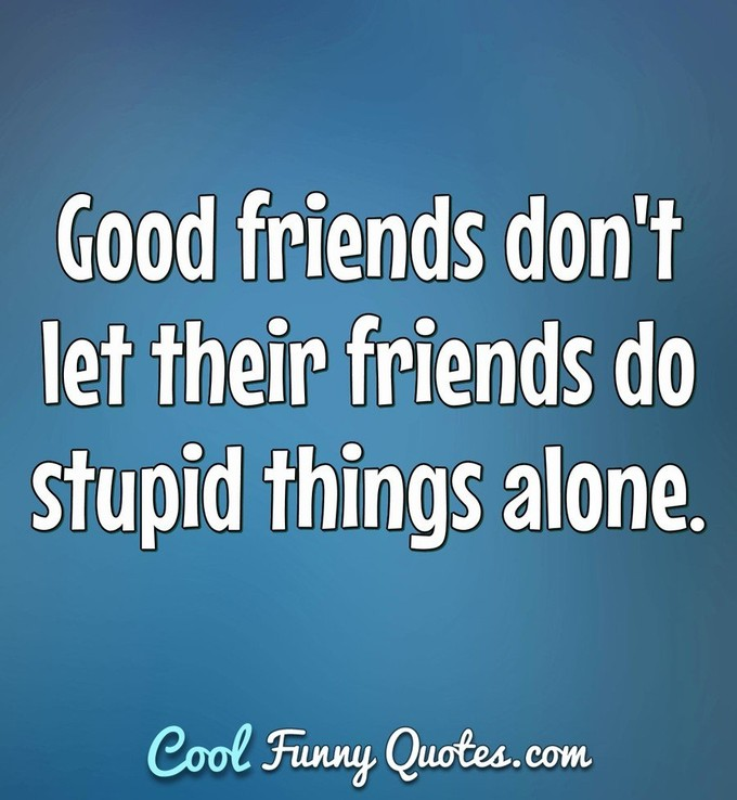 Good friends don't let their friends do stupid things alone. - Anonymous