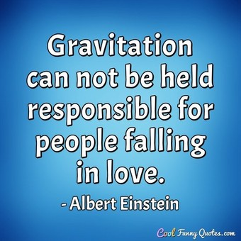 Gravitation can not be held responsible for people falling in love. - Albert Einstein