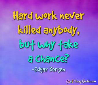 High Quality Hard Work Never Killed Anybody, But Why Take A Chance?
