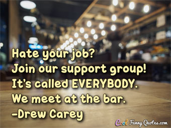 Hate your job? Join our support group! It's called EVERYBODY. We meet at the bar.