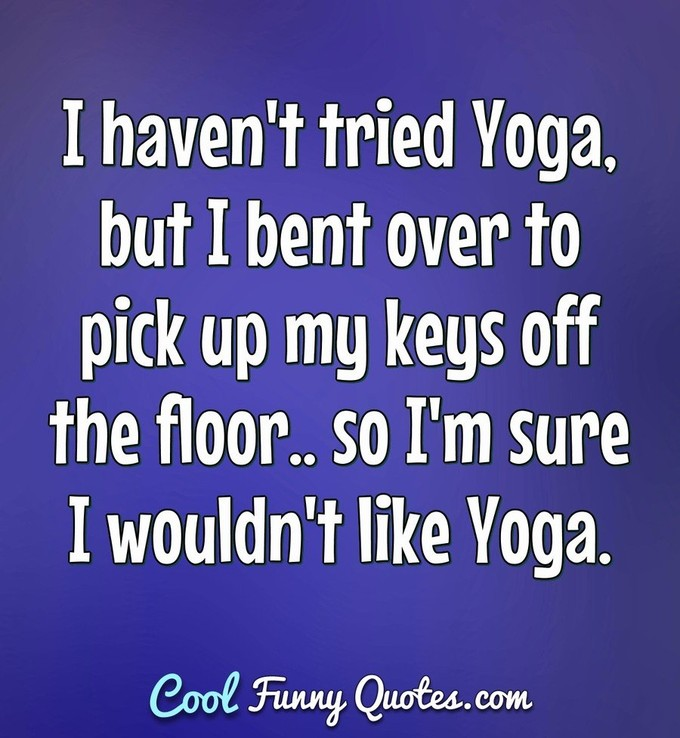 I haven't tried Yoga, but I bent over to pick up my keys off the floor.. so I'm sure I wouldn't like Yoga. - Anonymous
