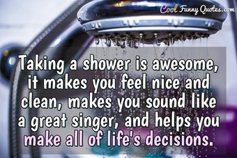 Taking a shower is awesome, it makes you feel nice and clean, makes you sound like a great singer, and helps you make all of life's decisions.