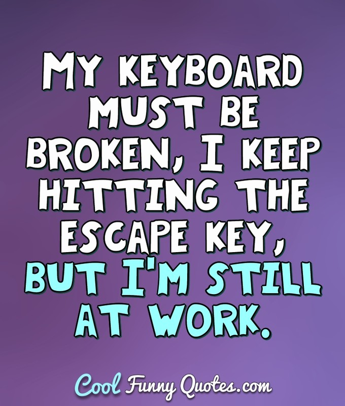 My keyboard must be broken, I keep hitting the escape key, but I'm still at work. - Anonymous