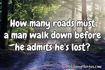 How many roads must a man walk down before he admits he's lost? - Anonymous