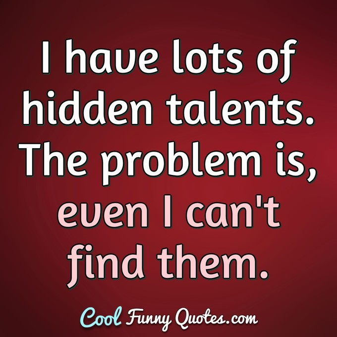 I have lots of hidden talents. The problem is, even I can't find them. - Anonymous