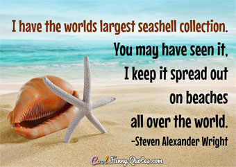 I have the worlds largest seashell collection. You may have seen it, I keep it spread out on beaches all over the world.