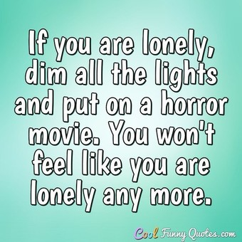 If you are lonely, dim all the lights and put on a horror movie. You won't feel like you are lonely any more. - Anonymous