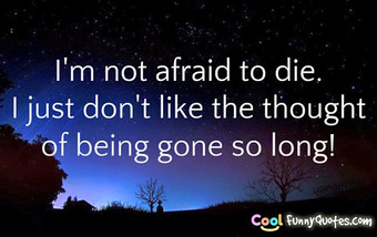 I'm not afraid to die.  I just don't like the thought of being gone so long!