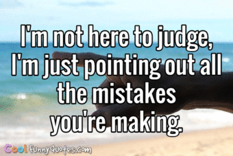 I'm not here to judge, I'm just pointing out all the mistakes you're making. - CoolFunnyQuotes.com