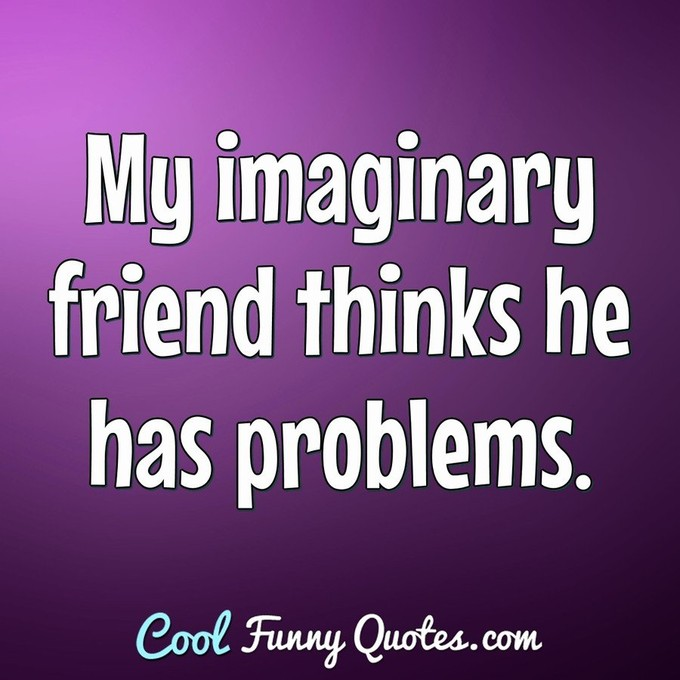 My imaginary friend thinks he has problems. - Anonymous