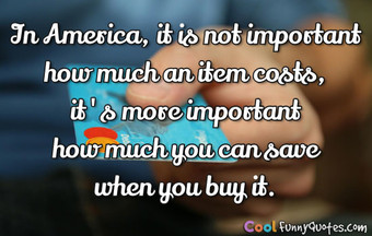 In America, it is not important how much an item costs, it's more important how much you can save when you buy it.
