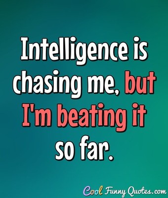 Intelligence is chasing me, but I'm beating it so far. - Anonymous