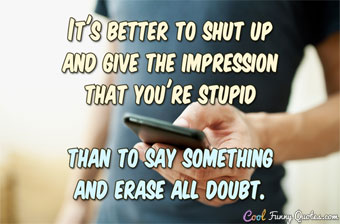 It's better to shut up and give the impression that you're stupid than to say something and erase all doubt. - Anonymous