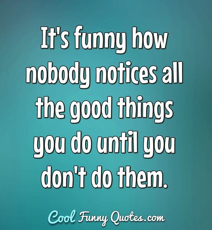 It's funny how nobody notices all the good things you do until you don't do them. - Anonymous