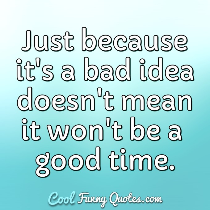 Just because it's a bad idea doesn't mean it won't be a good time. - Anonymous