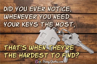 Did you ever notice, whenever you need your keys the most, that's when they're the hardest to find?