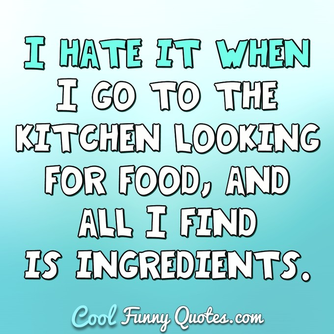 I hate when I go to the kitchen looking for food, and I find is ingredients. - Anonymous