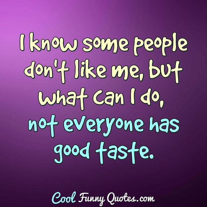 I know some people don't like me, but what can I do, not everyone has good taste. - Anonymous