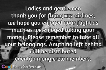 Ladies and gentlemen thank you for flying xyz airlines, we hope you enjoyed your flight as much as we enjoyed taking your money.  Please remember to take all your belongings. Anything left behind will be distributed evenly among crew members. - Anonymous