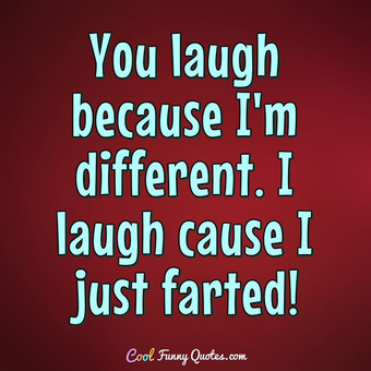 You laugh because I'm different........... I laugh cause I just farted! - Anonymous