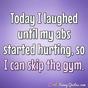 Today I laughed until my abs started hurting, so I can skip the gym. - Anonymous