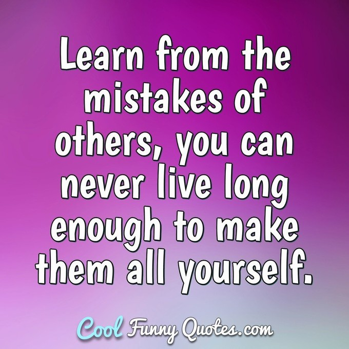 Learn from the mistakes of others, you can never live long enough to make them all yourself. - Groucho Marx