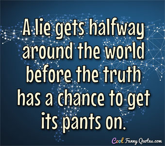 A lie gets halfway around the world before the truth has a chance to get its pants on.