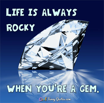 Life is always rocky when you're a gem. - Anonymous