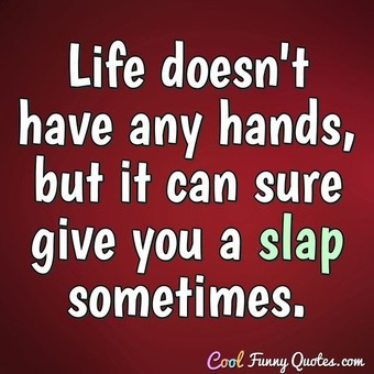 Life doesn't have any hands, but it can sure give you a slap sometimes.