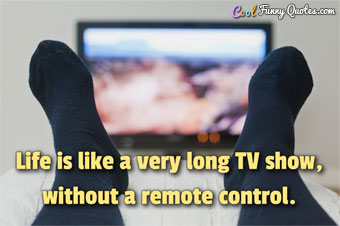 Life is like a very long TV show, without a remote control.