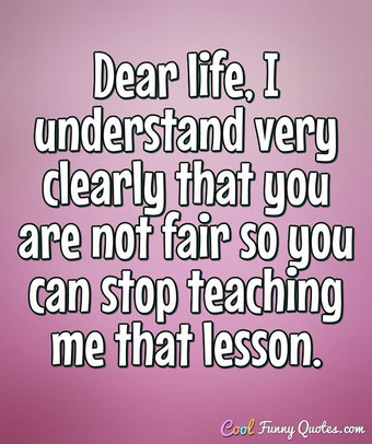 Dear Life, I Understand Very Clearly That You Are Not Fair So You Can Stop  Teaching Me That Lesson.