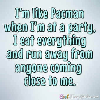 I'm like Pacman when I'm at a party, I eat everything and run away from anyone coming close to me. - Anonymous