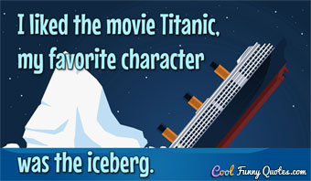 I liked the movie Titanic, my favorite character was the iceberg.