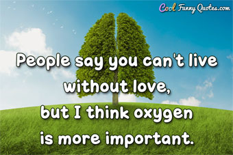 People say you can't live without love, but I think oxygen is more important.