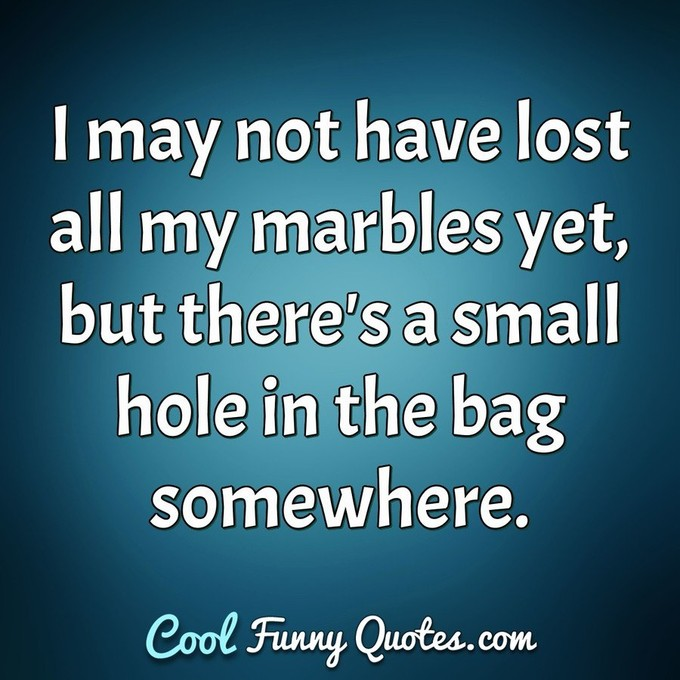I may not have lost all my marbles yet, but there's a small hole in the bag somewhere. - Anonymous