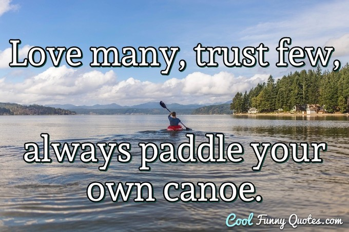 Love many, trust few, always paddle your own canoe. - Anonymous
