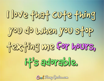 I love that cute thing you do when you stop texting me for hours, it's adorable. - Anonymous