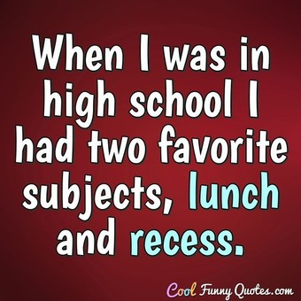 When I was in high school I had two favorite subjects, lunch and recess. - Anonymous