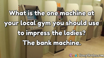 What is the one machine at your local gym you should use to impress the ladies? The bank machine.