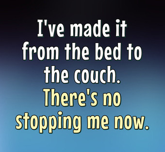 I've made it from the bed to the couch. There's no stopping me now. - Anonymous