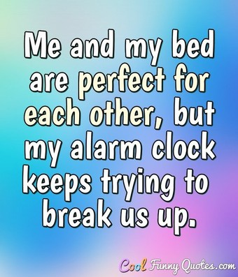 Me and my bed are perfect for each other, but my alarm clock keeps trying to break us up.