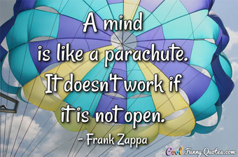 A mind is like a parachute. It doesn't work if it is not open.