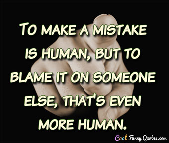 To make a mistake is human, but to blame it on someone else, that's even more human.