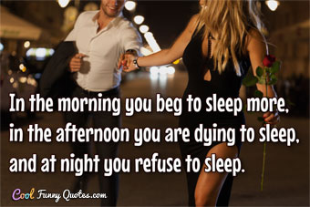 In the morning you beg to sleep more, in the afternoon you are dying to sleep, and at night you refuse to sleep. - Anonymous