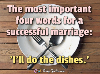 The most important four words for a successful marriage: 'I'll do the dishes.'